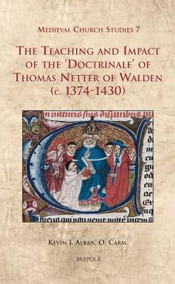 The Teaching and Impact of the Doctrinale of Thomas Netter of Walden C. 1374-1430