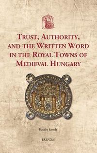 Trust, Authority, and the Written Word in the Royal Towns of Medieval Hungary