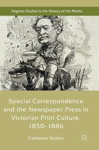 Special Correspondence and the Newspaper Press in Victorian Print Culture, 1850-1886
