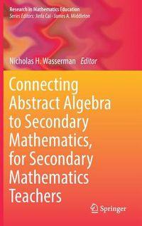Connecting Abstract Algebra to Secondary Mathematics, for Secondary Mathematics Teachers
