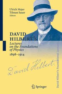 David Hilbert's Lectures on the Foundations of Physics, 1898-1914